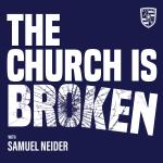 THE CHURCH IS BROKEN WITH SAM NEIDER